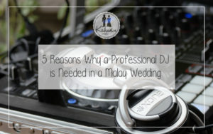 5 Reasons Why a Professional DJ is Needed in a Malay Wedding
