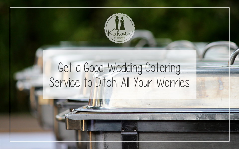 Get a Good Wedding Catering Service to Ditch All Your Worries