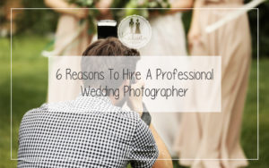 6 Reasons To Hire A Professional Wedding Photographer